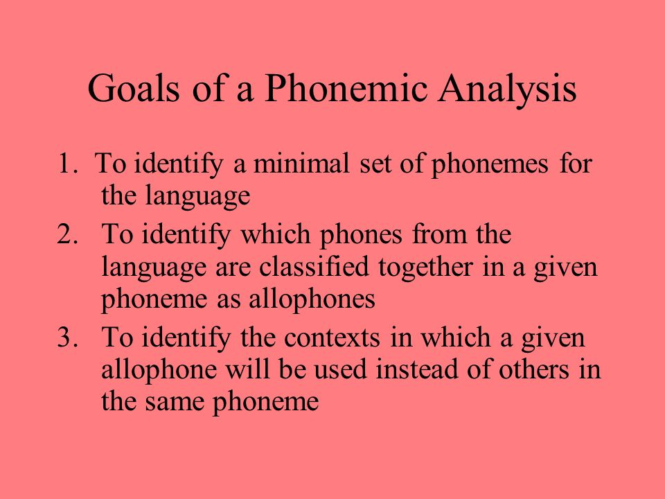 Goals of a Phonemic Analysis 1. To identify a minimal set of phonemes for the language 2.To identify which phones from the language are classified tog