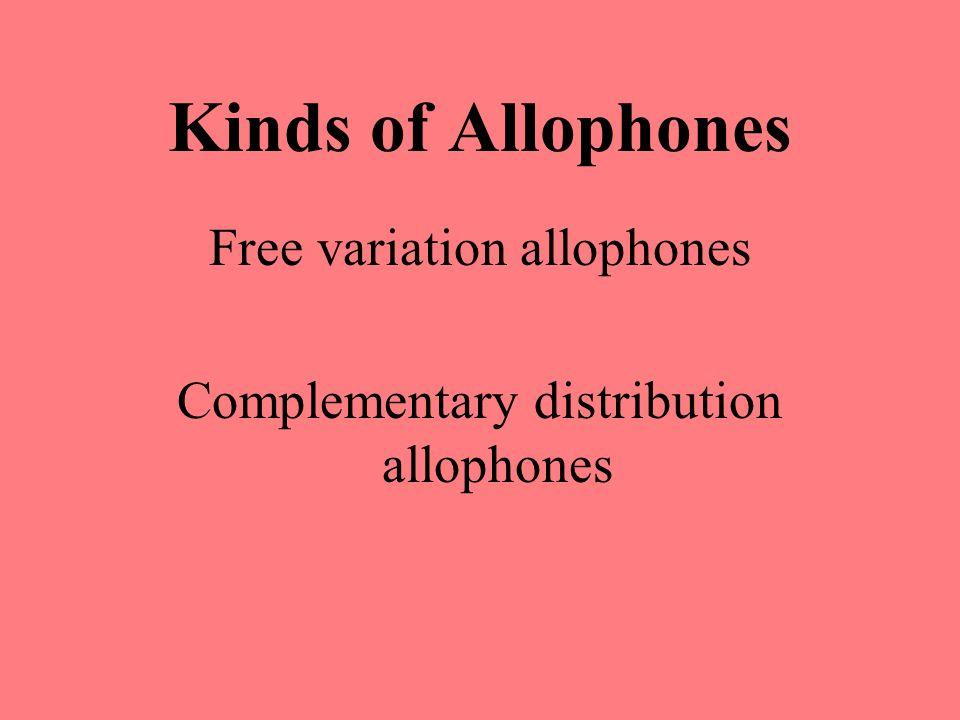 Kinds of Allophones Free variation allophones Complementary distribution allophones