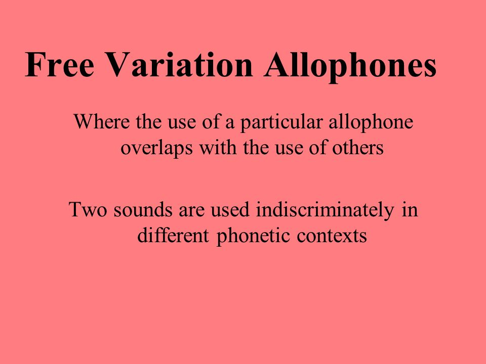 Free Variation Allophones Where the use of a particular allophone overlaps with the use of others Two sounds are used indiscriminately in different ph