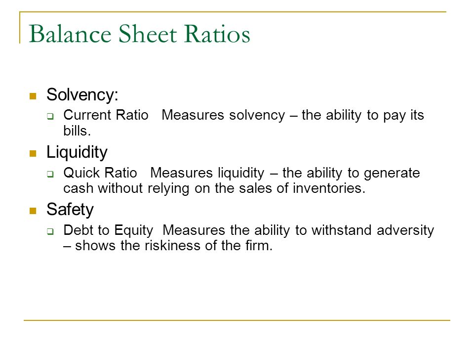 Balance Sheet Ratios Solvency: Current Ratio Measures solvency – the ability to pay its bills. Liquidity Quick Ratio Measures liquidity – the ability