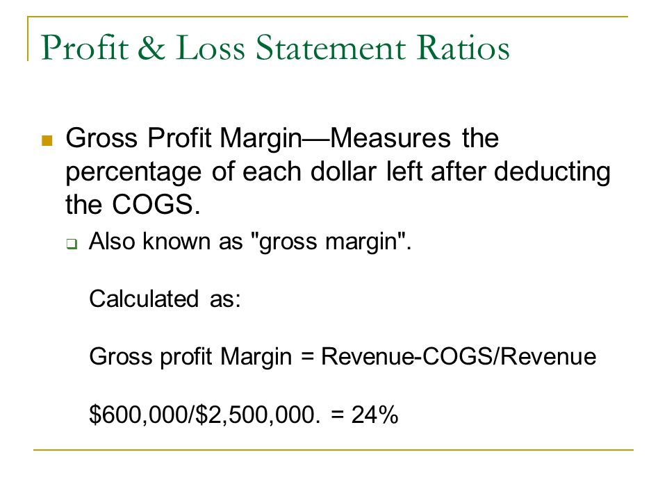 Profit & Loss Statement Ratios Gross Profit MarginMeasures the percentage of each dollar left after deducting the COGS. Also known as