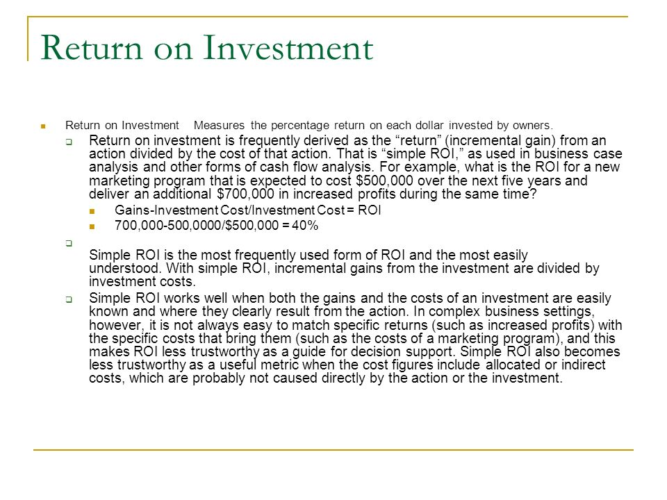 Return on Investment Return on Investment Measures the percentage return on each dollar invested by owners. Return on investment is frequently derived