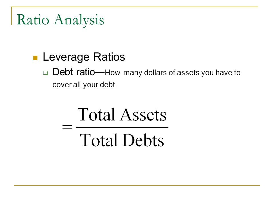 Leverage Ratios Debt ratio How many dollars of assets you have to cover all your debt.