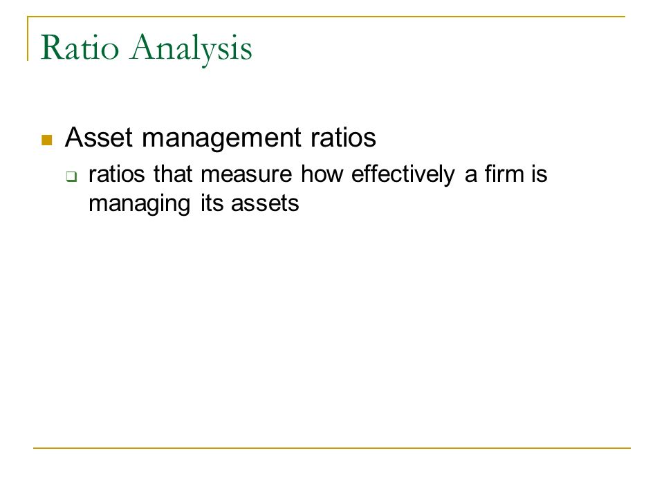 Ratio Analysis Asset management ratios ratios that measure how effectively a firm is managing its assets