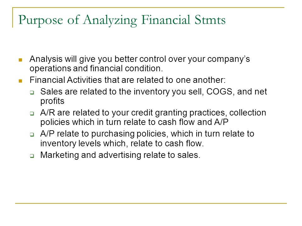 Purpose of Analyzing Financial Stmts Analysis will give you better control over your companys operations and financial condition. Financial Activities