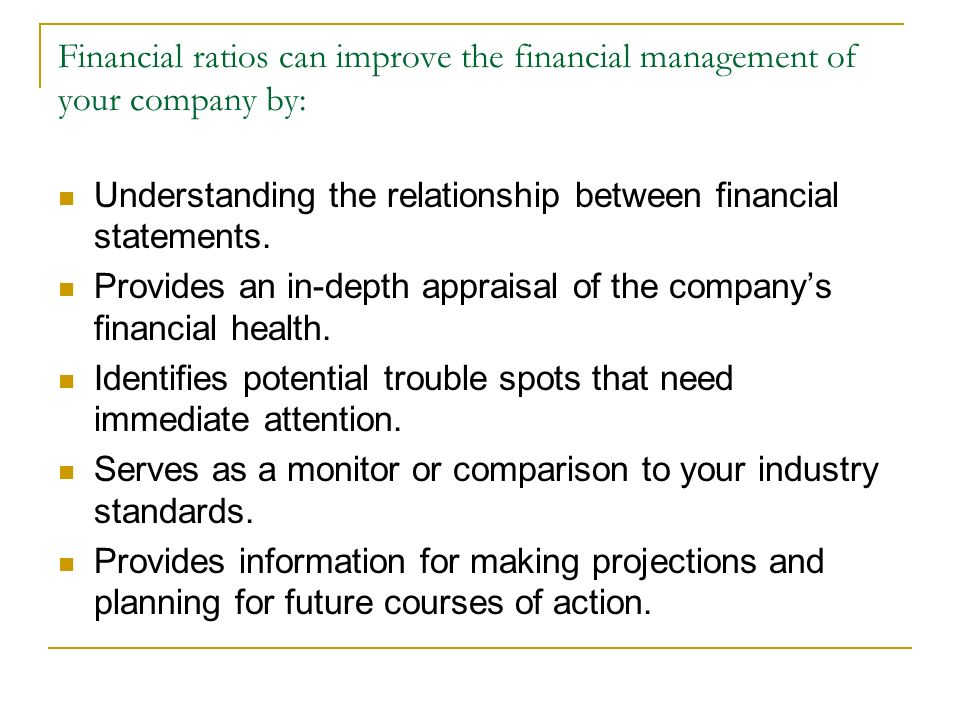Financial ratios can improve the financial management of your company by: Understanding the relationship between financial statements. Provides an in-