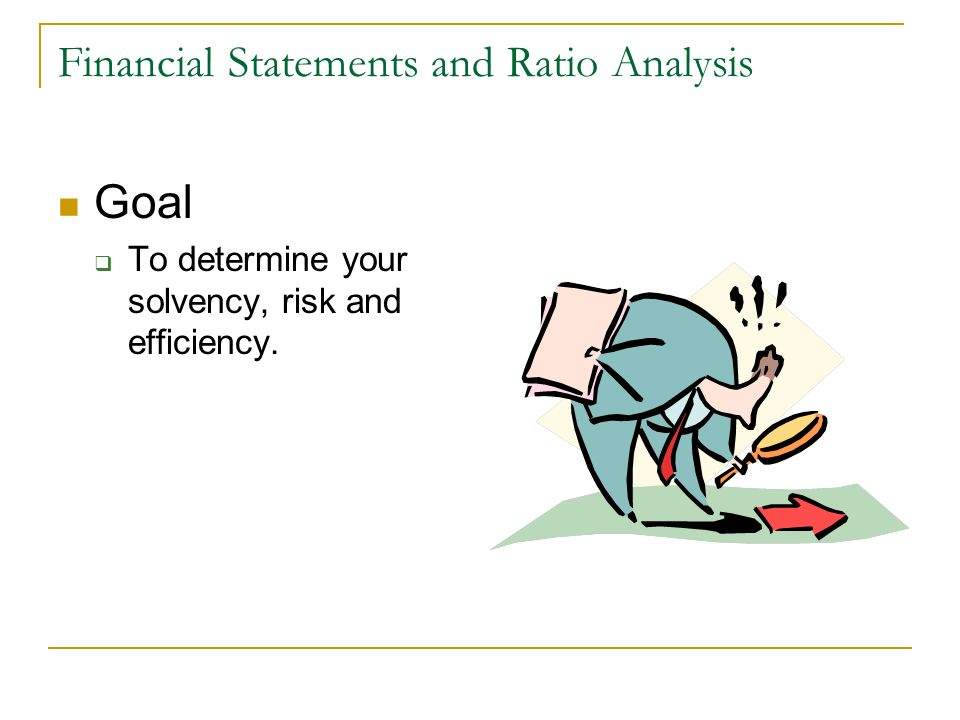 Financial Statements and Ratio Analysis Goal To determine your solvency, risk and efficiency.