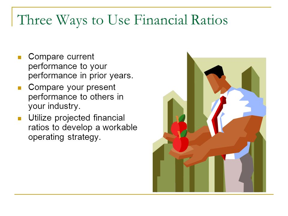 Three Ways to Use Financial Ratios Compare current performance to your performance in prior years. Compare your present performance to others in your