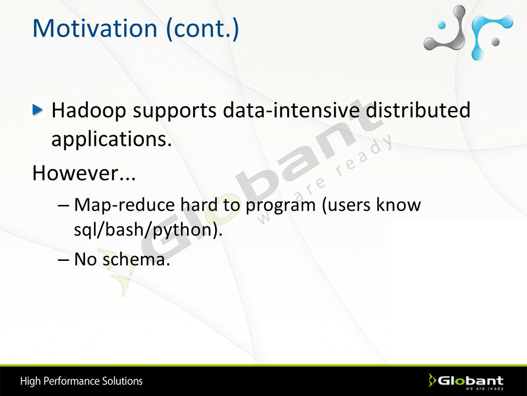 Motivation (cont.) Hadoop supports data-intensive distributed applications. However... – Map-reduce hard to program (users know sql/bash/python). – No