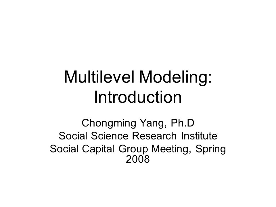 Multilevel Modeling: Introduction Chongming Yang, Ph.D Social Science Research Institute Social Capital Group Meeting, Spring 2008