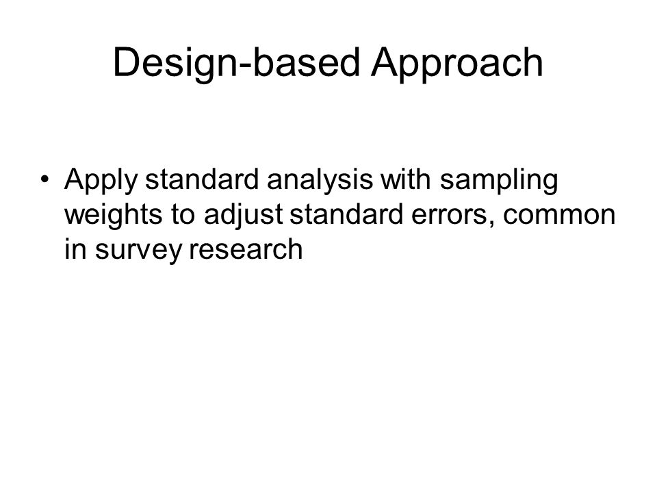 Design-based Approach Apply standard analysis with sampling weights to adjust standard errors, common in survey research