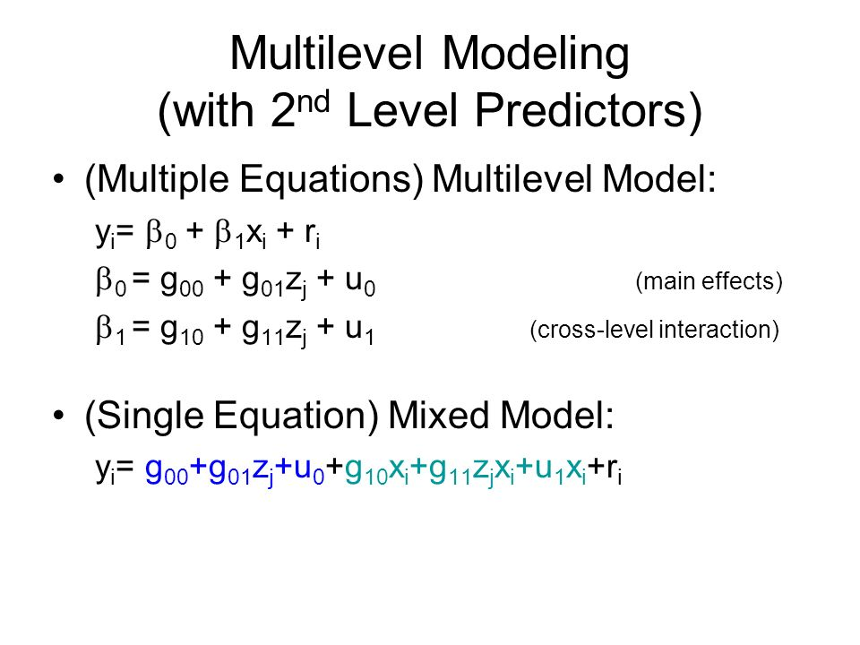 Multilevel Modeling (with 2 nd Level Predictors) (Multiple Equations) Multilevel Model: y i = 0 + 1 x i + r i 0 = g 00 + g 01 z j + u 0 (main effects) 1 = g 10 + g 11 z j + u 1 (cross-level interaction) (Single Equation) Mixed Model: y i = g 00 +g 01 z j +u 0 +g 10 x i +g 11 z j x i +u 1 x i +r i