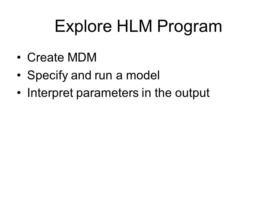Explore HLM Program Create MDM Specify and run a model Interpret parameters in the output