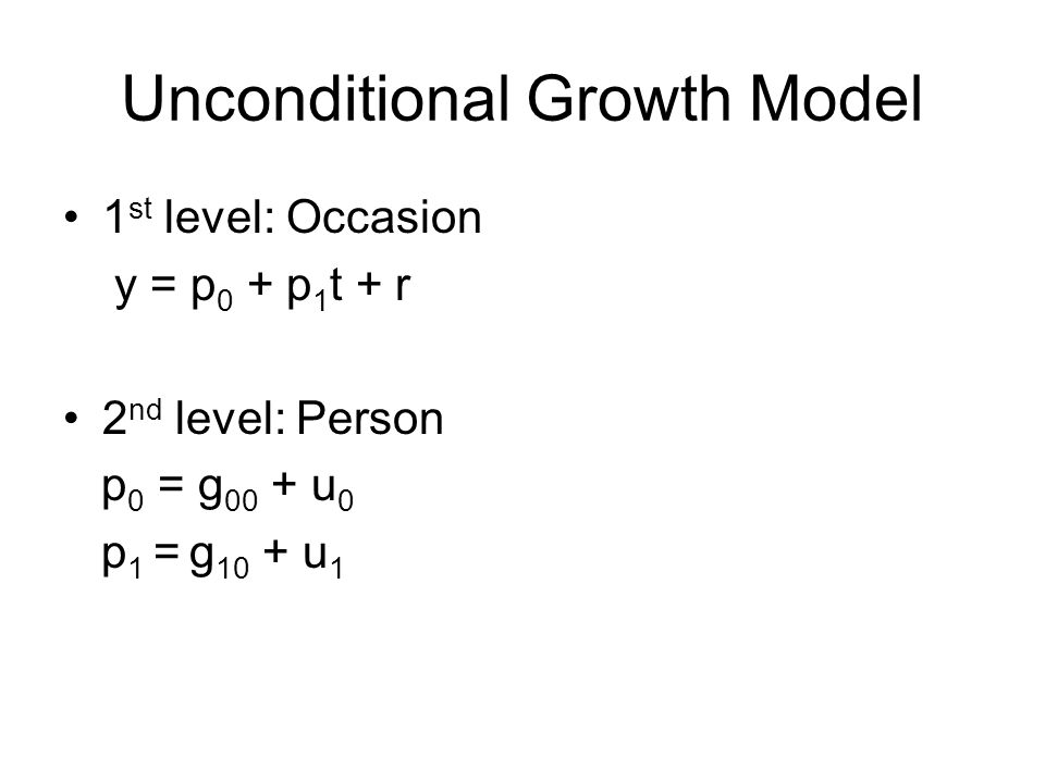 Unconditional Growth Model 1 st level: Occasion y = p 0 + p 1 t + r 2 nd level: Person p 0 = g 00 + u 0 p 1 = g 10 + u 1