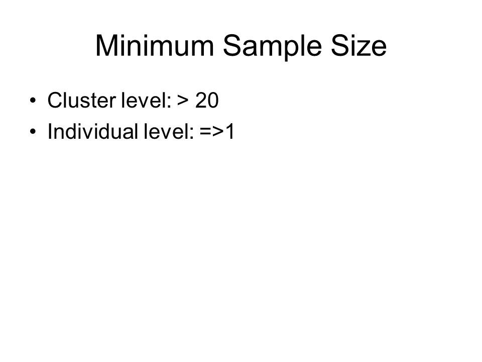 Minimum Sample Size Cluster level: > 20 Individual level: =>1