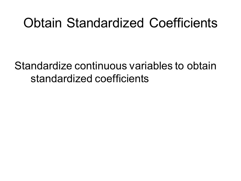 Obtain Standardized Coefficients Standardize continuous variables to obtain standardized coefficients