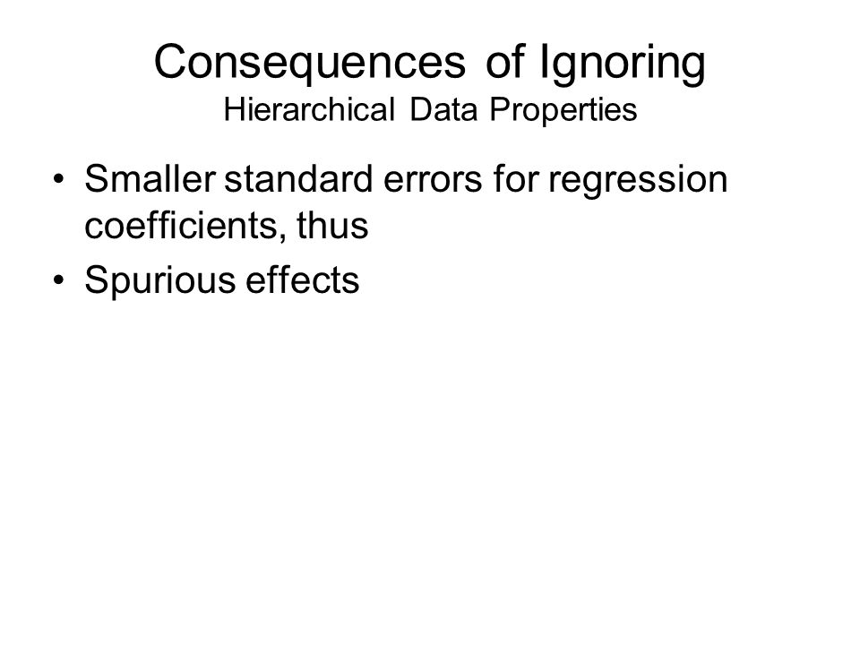 Consequences of Ignoring Hierarchical Data Properties Smaller standard errors for regression coefficients, thus Spurious effects