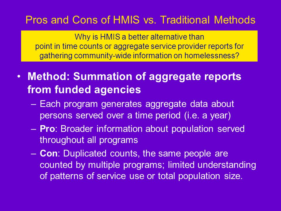 Pros and Cons of HMIS vs. Traditional Methods Method: Point in Time Counts –Count everyone who is homeless on one night –Pro: Unduplicated number of p