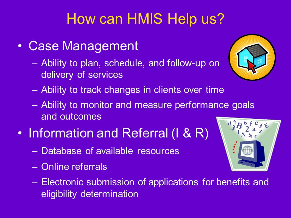 Whats in HMIS? HMIS records and stores: –Client Intake Demographics Basic assessment of needs Bed utilization –Service Tracking Services delivered by