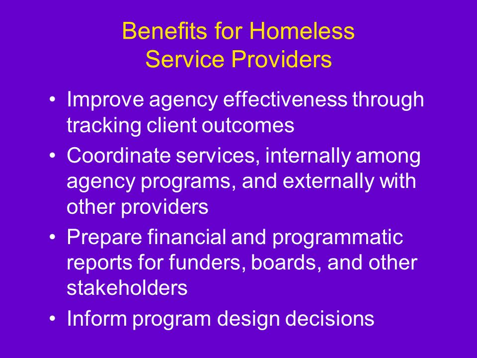 Benefits for Homeless Service Providers Improve agency effectiveness through tracking client outcomes Coordinate services, internally among agency programs, and externally with other providers Prepare financial and programmatic reports for funders, boards, and other stakeholders Inform program design decisions