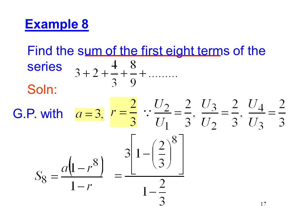 17 Example 8 Find the sum of the first eight terms of the series Soln: G.P. with