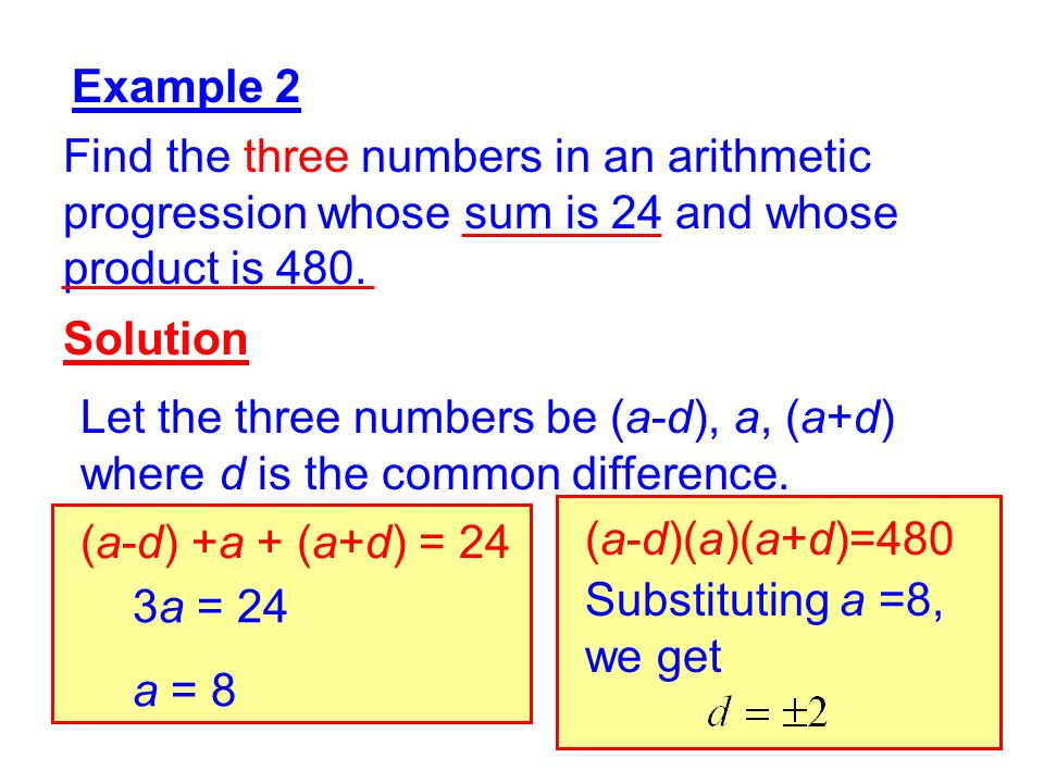 2 Example 2 Find the three numbers in an arithmetic progression whose sum is 24 and whose product is 480. Solution Let the three numbers be (a-d), a,
