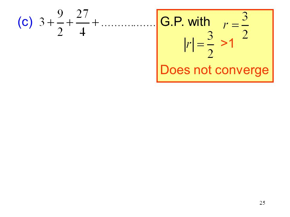 25 (c) G.P. with >1 Does not converge