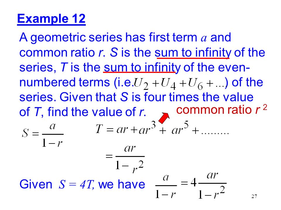 27 Example 12 A geometric series has first term a and common ratio r. S is the sum to infinity of the series, T is the sum to infinity of the even- nu