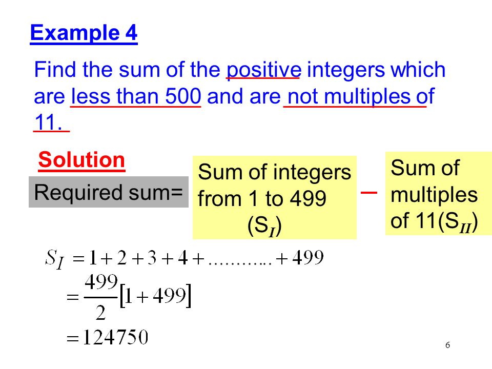 6 Example 4 Find the sum of the positive integers which are less than 500 and are not multiples of 11. Solution Required sum= Sum of integers from 1 t