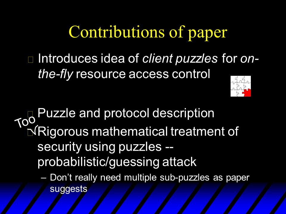 u Puzzle and protocol description u Rigorous mathematical treatment of security using puzzles -- probabilistic/guessing attack –Dont really need multiple sub-puzzles as paper suggests Too Contributions of paper u Introduces idea of client puzzles for on- the-fly resource access control