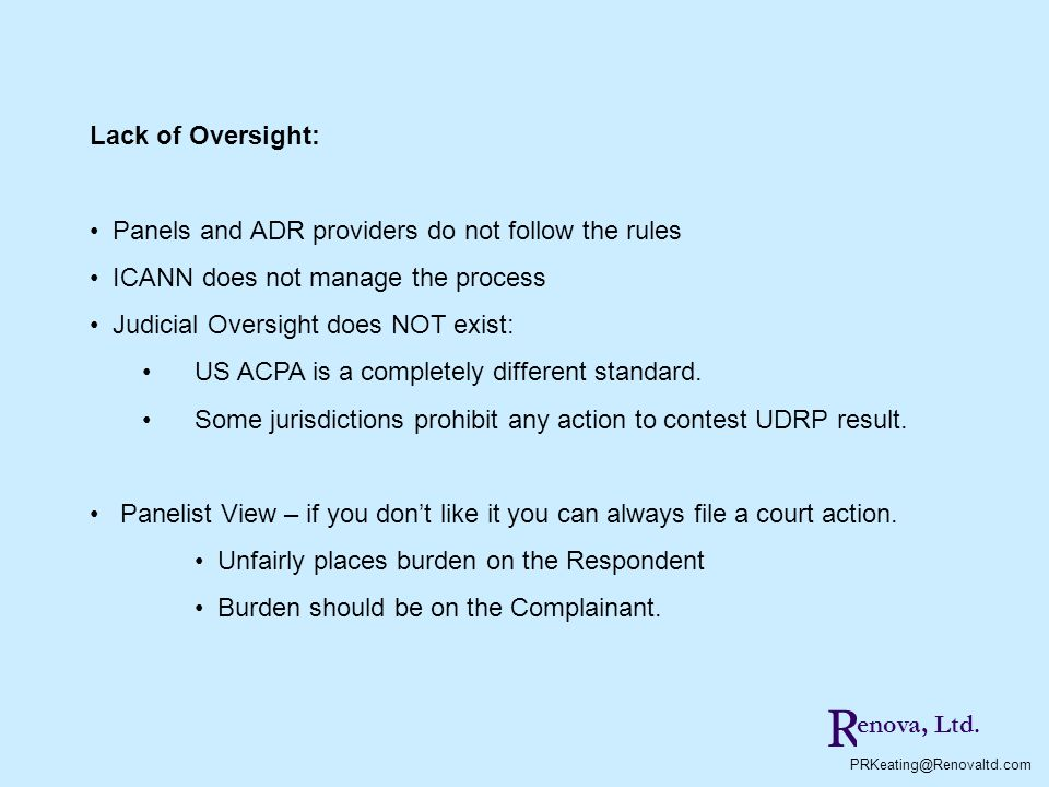 Lack of Oversight: Panels and ADR providers do not follow the rules ICANN does not manage the process Judicial Oversight does NOT exist: US ACPA is a