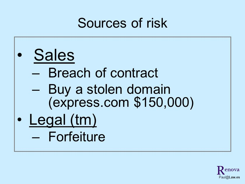 Sales –Breach of contract –Buy a stolen domain (express.com $150,000) Legal (tm) –Forfeiture R Paul@Law.es Sources of risk enova