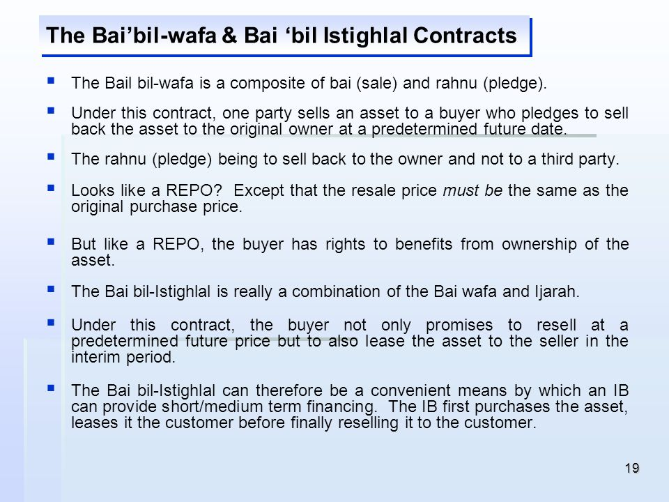 19 The Baibil-wafa & Bai bil Istighlal Contracts The Bail bil-wafa is a composite of bai (sale) and rahnu (pledge). Under this contract, one party sel
