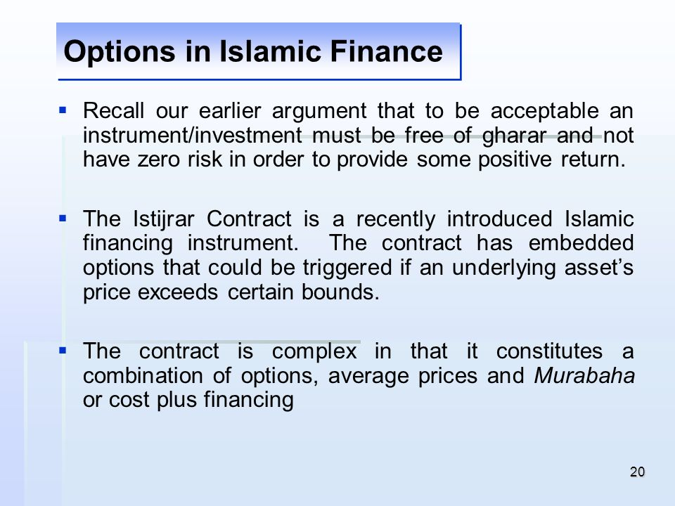 20 Options in Islamic Finance Recall our earlier argument that to be acceptable an instrument/investment must be free of gharar and not have zero risk