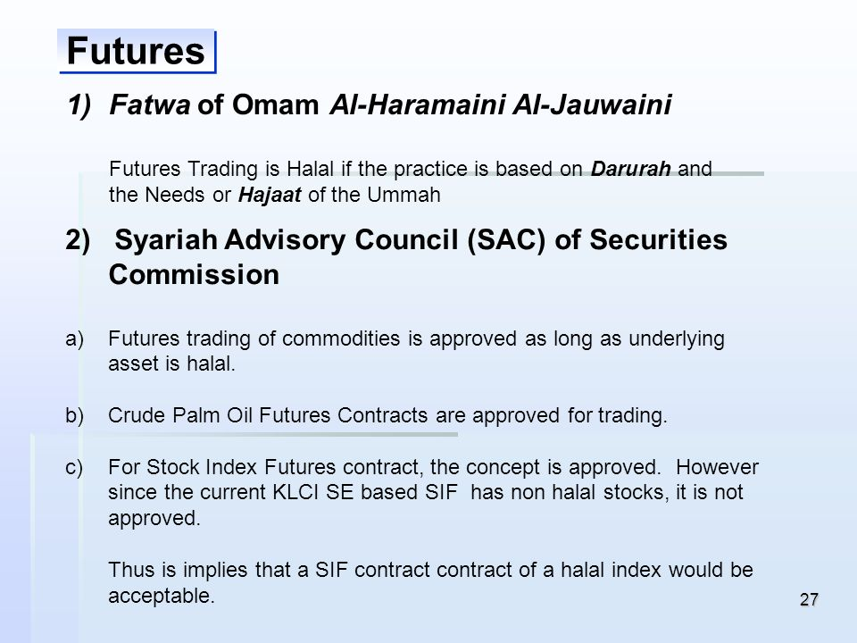 27 Futures 1) 1)Fatwa of Omam Al-Haramaini Al-Jauwaini Futures Trading is Halal if the practice is based on Darurah and the Needs or Hajaat of the Umm