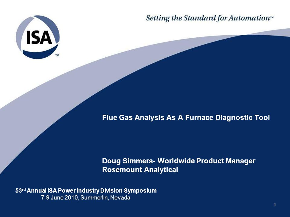 53 rd Annual ISA Power Industry Division Symposium 7-9 June 2010, Summerlin, Nevada 1 Flue Gas Analysis As A Furnace Diagnostic Tool Doug Simmers- Worldwide Product Manager Rosemount Analytical