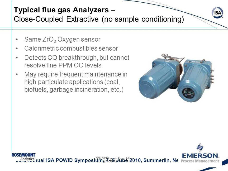 53rd Annual ISA POWID Symposium, 7- 9 June 2010, Summerlin, Nevada Typical flue gas Analyzers – Close-Coupled Extractive (no sample conditioning) Same ZrO 2 Oxygen sensor Calorimetric combustibles sensor Detects CO breakthrough, but cannot resolve fine PPM CO levels May require frequent maintenance in high particulate applications (coal, biofuels, garbage incineration, etc.) OCX 8800 Launch Presentation July 09, 2009 // Slide 13