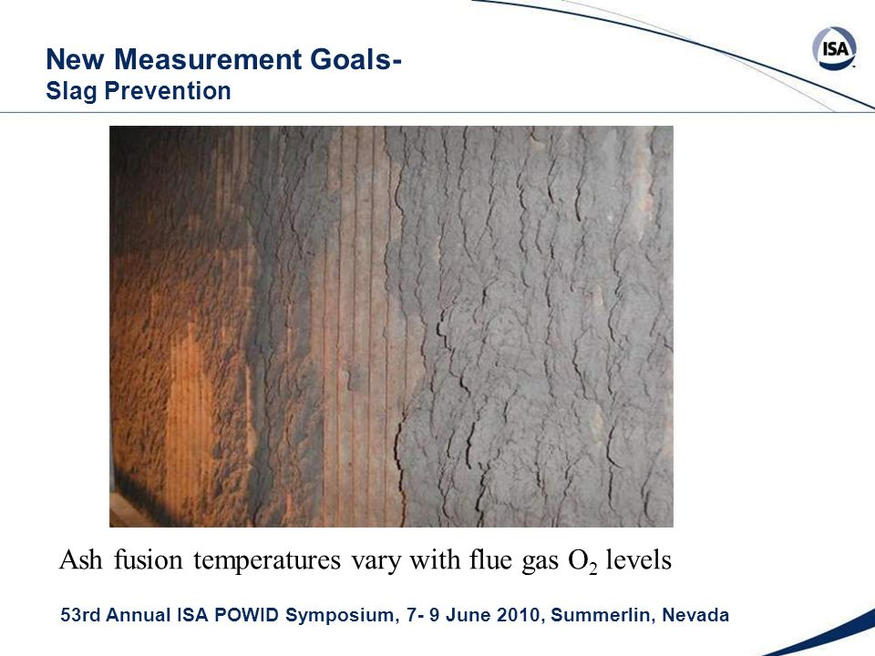 53rd Annual ISA POWID Symposium, 7- 9 June 2010, Summerlin, Nevada New Measurement Goals- Slag Prevention Ash fusion temperatures vary with flue gas O 2 levels