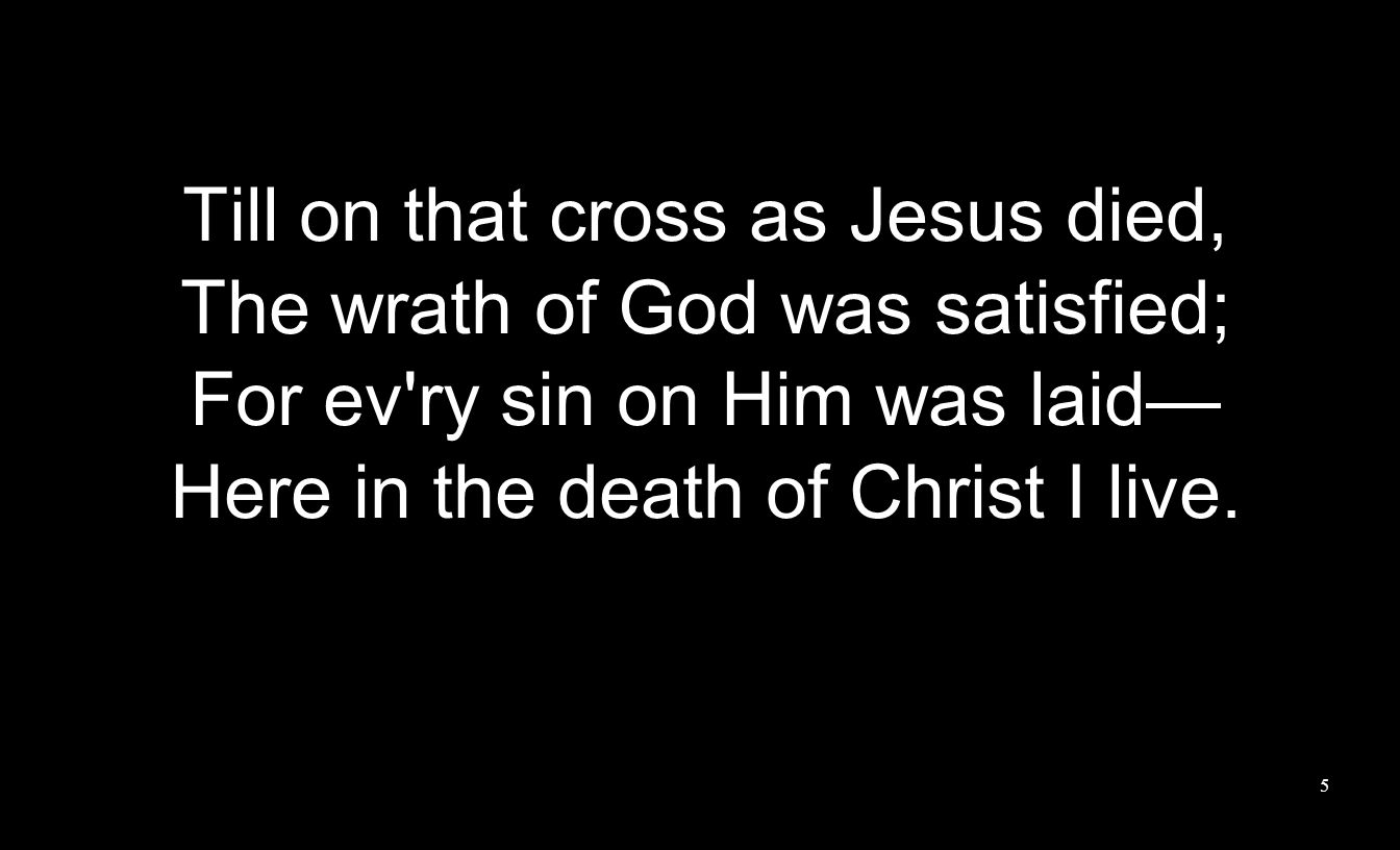 Till on that cross as Jesus died, The wrath of God was satisfied; For ev'ry sin on Him was laid Here in the death of Christ I live. 5