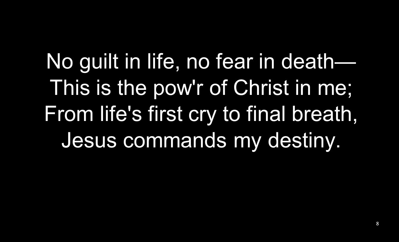 No guilt in life, no fear in death This is the pow'r of Christ in me; From life's first cry to final breath, Jesus commands my destiny. 8