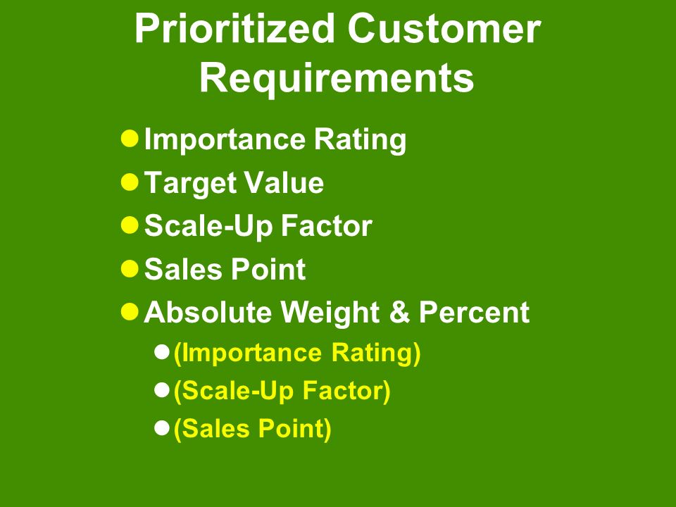 Prioritized Customer Requirements Importance Rating Target Value Scale-Up Factor Sales Point Absolute Weight & Percent (Importance Rating) (Scale-Up F