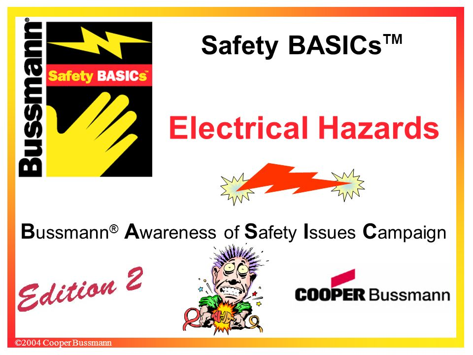 Safety BASICs TM ©2004 Cooper Bussmann B ussmann ® A wareness of S afety I ssues C ampaign Electrical Hazards