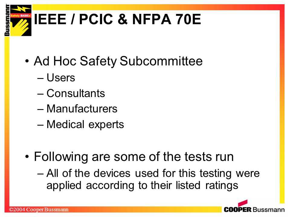 ©2004 Cooper Bussmann IEEE / PCIC & NFPA 70E Ad Hoc Safety Subcommittee –Users –Consultants –Manufacturers –Medical experts Following are some of the