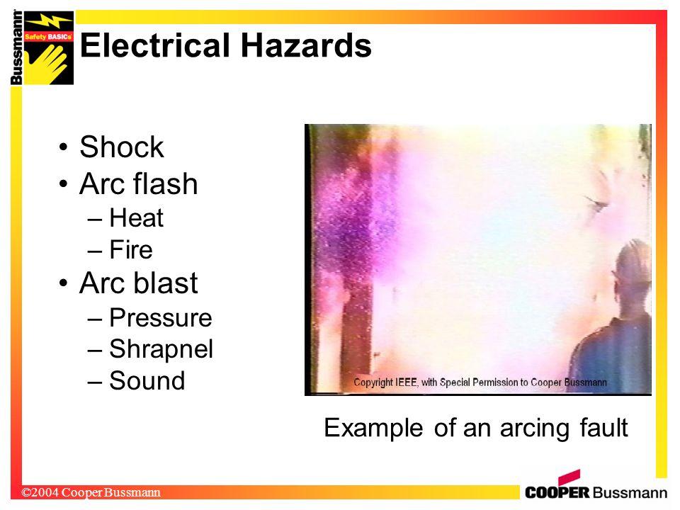 ©2004 Cooper Bussmann Electrical Hazards Shock Arc flash –Heat –Fire Arc blast –Pressure –Shrapnel –Sound Example of an arcing fault