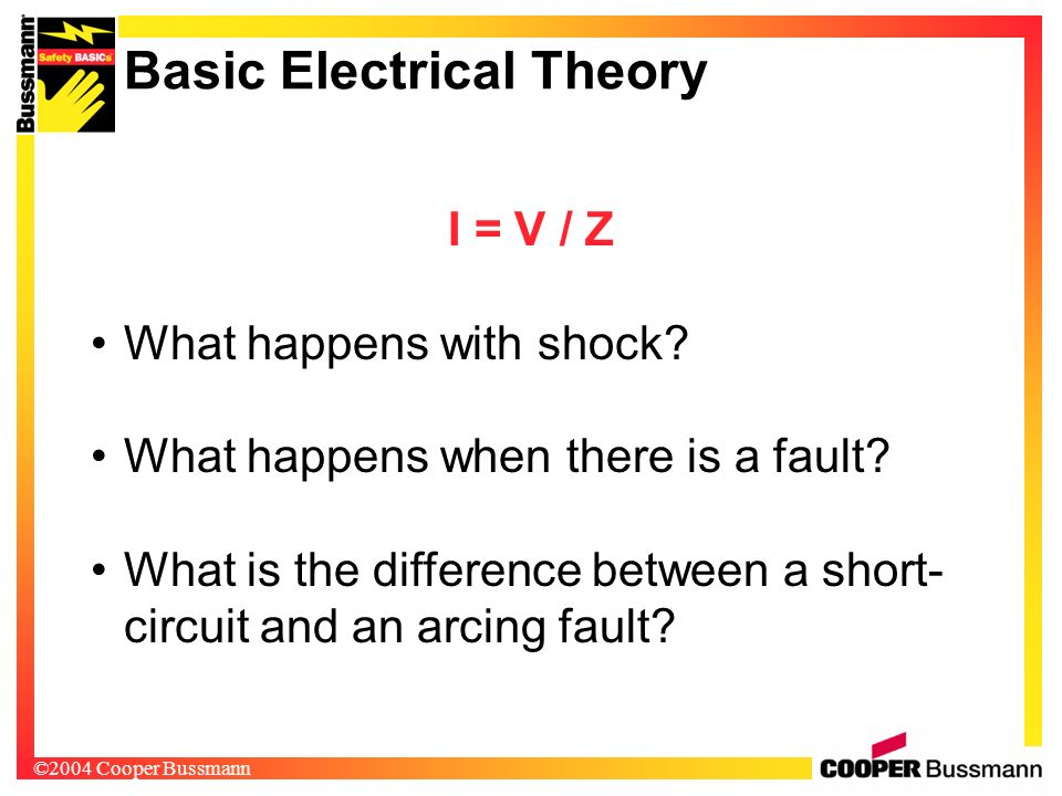 ©2004 Cooper Bussmann I = V / Z What happens with shock? What happens when there is a fault? What is the difference between a short- circuit and an ar