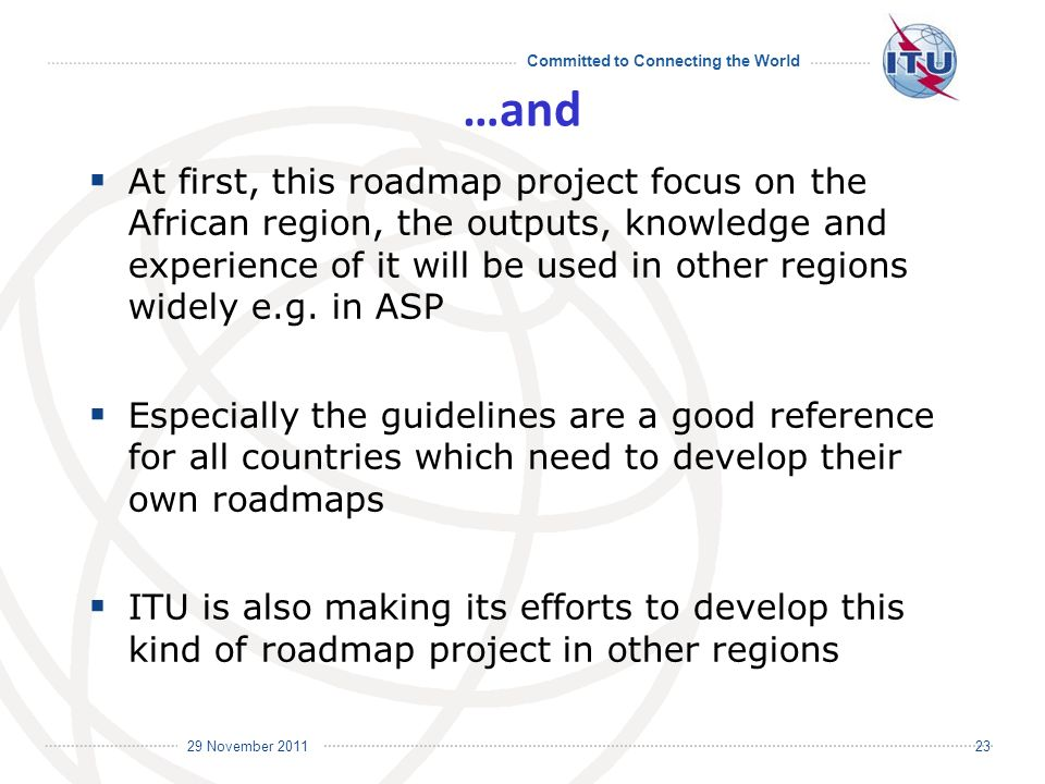 Committed to Connecting the World International Telecommunication Union 29 November 2011 23 …and At first, this roadmap project focus on the African region, the outputs, knowledge and experience of it will be used in other regions widely e.g.