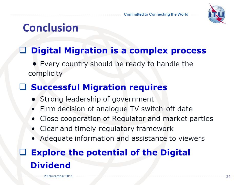 Committed to Connecting the World International Telecommunication Union 29 November 2011 Conclusion Digital Migration is a complex process Every country should be ready to handle the complicity Successful Migration requires Strong leadership of government Firm decision of analogue TV switch-off date Close cooperation of Regulator and market parties Clear and timely regulatory framework Adequate information and assistance to viewers Explore the potential of the Digital Dividend 24