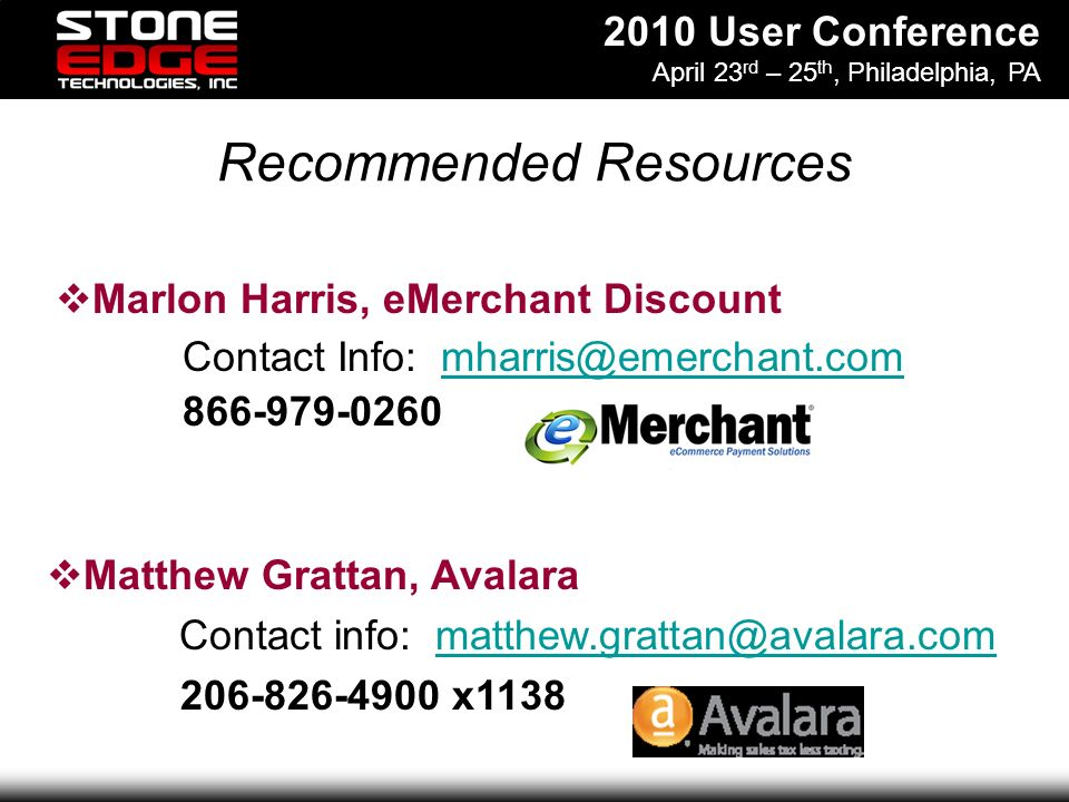 2010 User Conference April 23 rd – 25 th, Philadelphia, PA Recommended Resources Contact Info: mharris@emerchant.commharris@emerchant.com 866-979-0260 Matthew Grattan, Avalara Contact info: matthew.grattan@avalara.commatthew.grattan@avalara.com 206-826-4900 x1138 Marlon Harris, eMerchant Discount