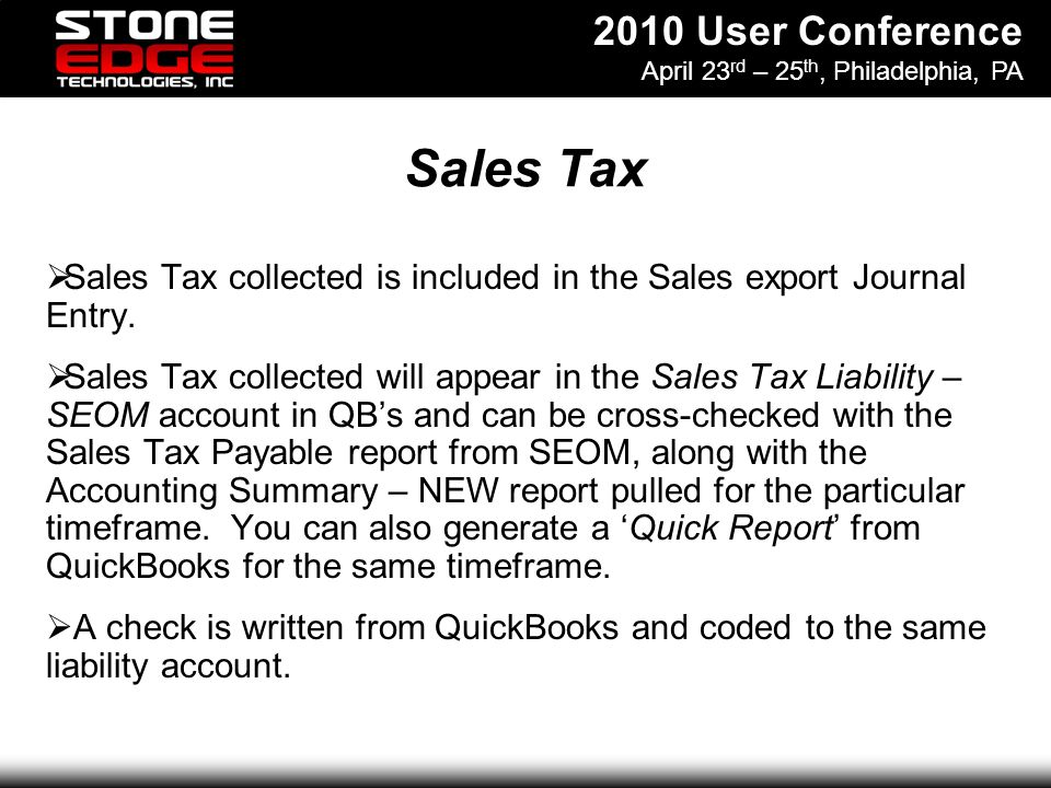 2010 User Conference April 23 rd – 25 th, Philadelphia, PA Sales Tax Sales Tax collected is included in the Sales export Journal Entry.