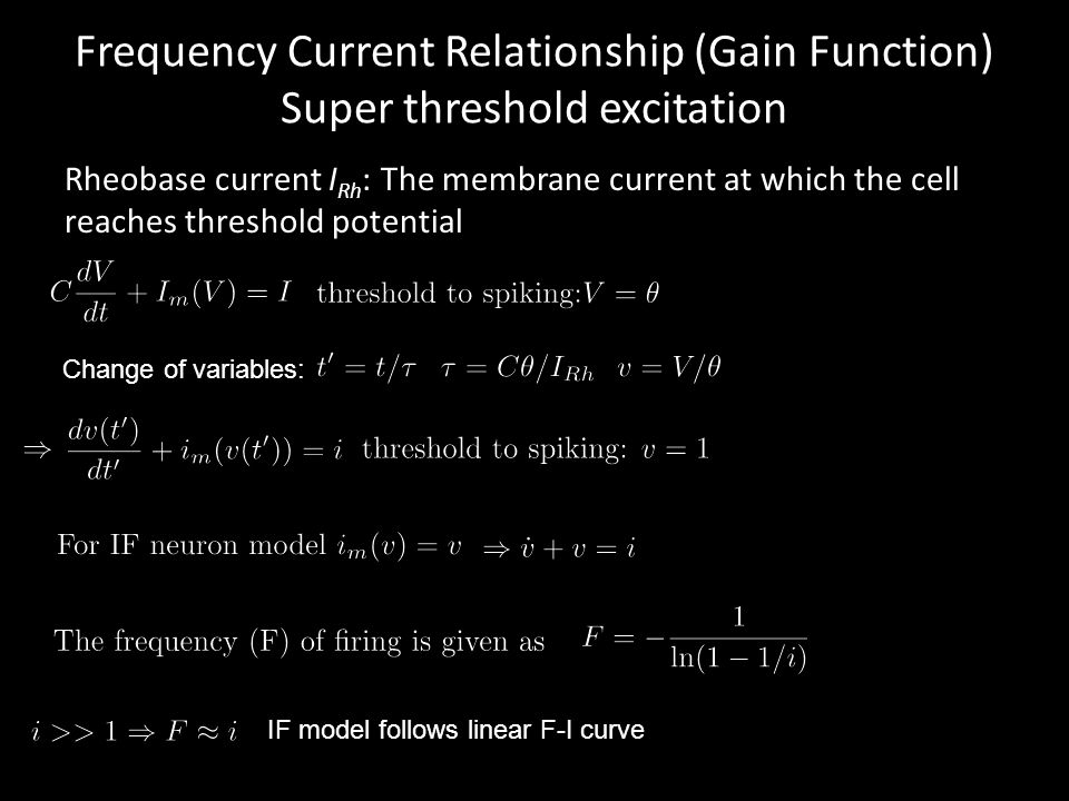 Frequency Current Relationship (Gain Function) Super threshold excitation Rheobase current I Rh : The membrane current at which the cell reaches threshold potential Change of variables: IF model follows linear F-I curve